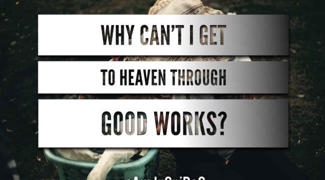 WHY CAN'T I GET TO HEAVEN THROUGH GOOD WORKS?